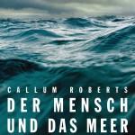 Der Mensch und das Meer von Callum Roberts